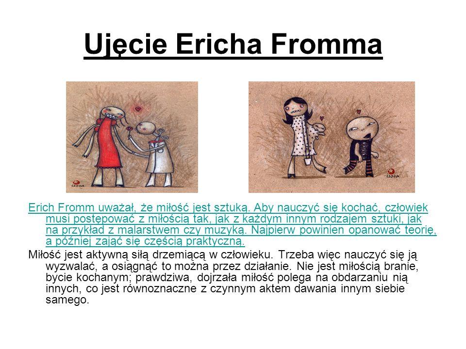 Ujęcie Ericha Fromma Erich Fromm uważał, że miłość jest sztuką. Aby nauczyć się kochać, człowiek musi postępować z miłością tak, jak z każdym innym ro