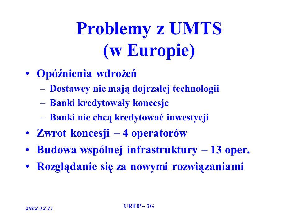 2002-12-11 URTiP – 3G Problemy z UMTS (w Europie) Opóźnienia wdrożeń –Dostawcy nie mają dojrzałej technologii –Banki kredytowały koncesje –Banki nie chcą kredytować inwestycji Zwrot koncesji – 4 operatorów Budowa wspólnej infrastruktury – 13 oper.