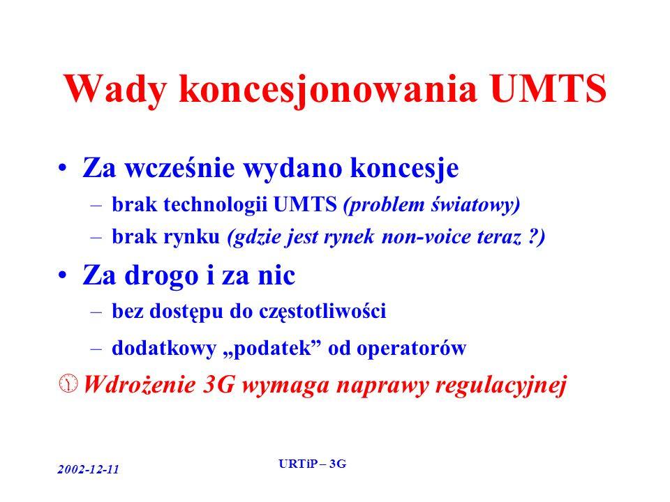 2002-12-11 URTiP – 3G Wady koncesjonowania UMTS Za wcześnie wydano koncesje –brak technologii UMTS (problem światowy) –brak rynku (gdzie jest rynek non-voice teraz ) Za drogo i za nic –bez dostępu do częstotliwości –dodatkowy podatek od operatorów Wdrożenie 3G wymaga naprawy regulacyjnej