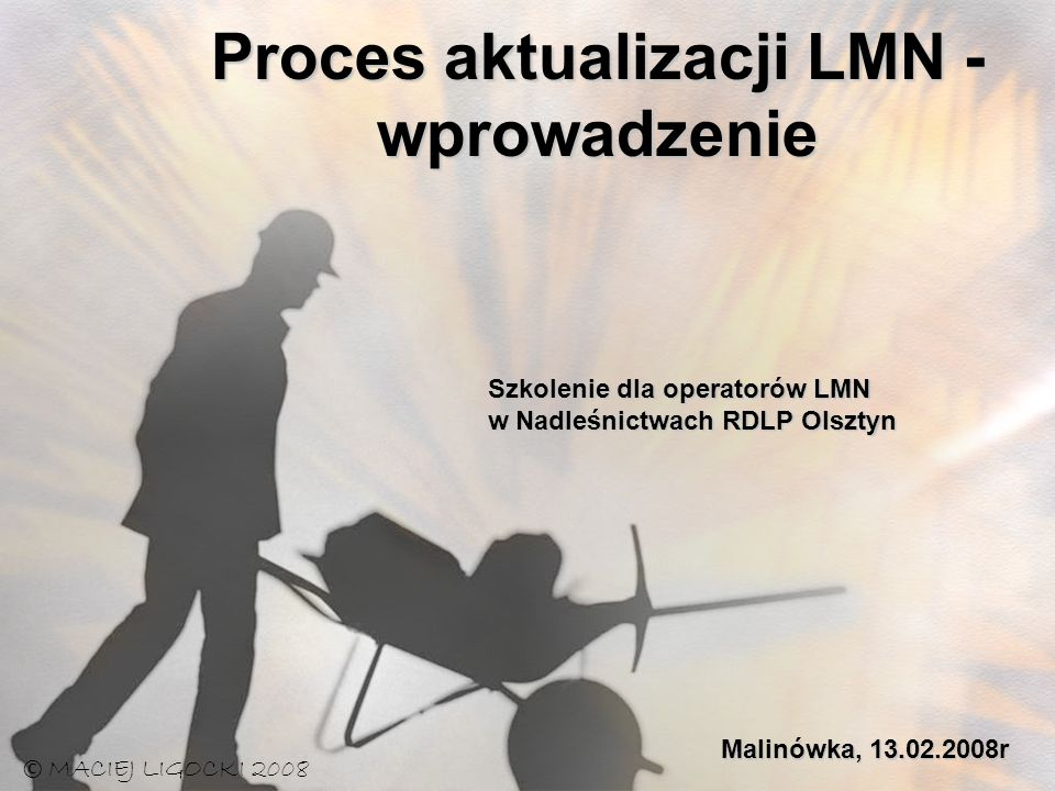 Proces aktualizacji LMN - wprowadzenie © MACIEJ LIGOCKI 2008 Szkolenie dla operatorów LMN w Nadleśnictwach RDLP Olsztyn Malinówka, 13.02.2008r