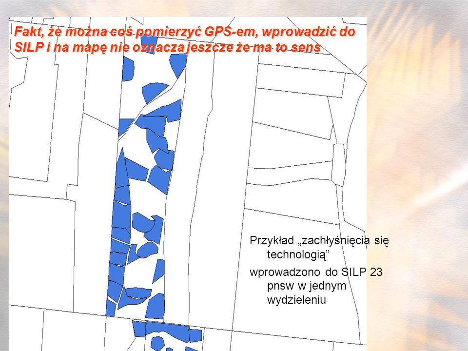 Przykład zachłyśnięcia się technologią wprowadzono do SILP 23 pnsw w jednym wydzieleniu Fakt, że można coś pomierzyć GPS-em, wprowadzić do SILP i na m