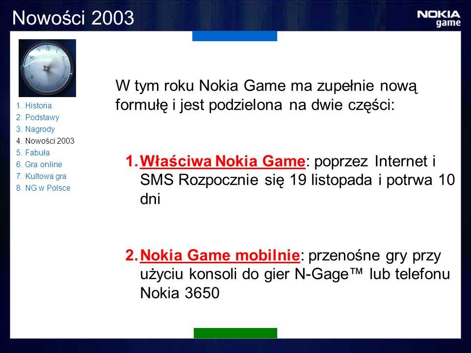 Nowości 2003 W tym roku Nokia Game ma zupełnie nową formułę i jest podzielona na dwie części: 1.Właściwa Nokia Game: poprzez Internet i SMS Rozpocznie się 19 listopada i potrwa 10 dni 2.Nokia Game mobilnie: przenośne gry przy użyciu konsoli do gier N-Gage lub telefonu Nokia 3650 1.