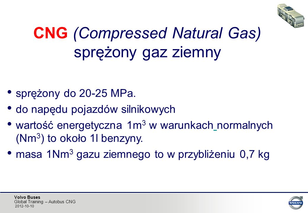 Volvo Buses Global Training – Autobus CNG 2012-10-10 CNG (Compressed Natural Gas) sprężony gaz ziemny sprężony do 20-25 MPa. do napędu pojazdów silnik