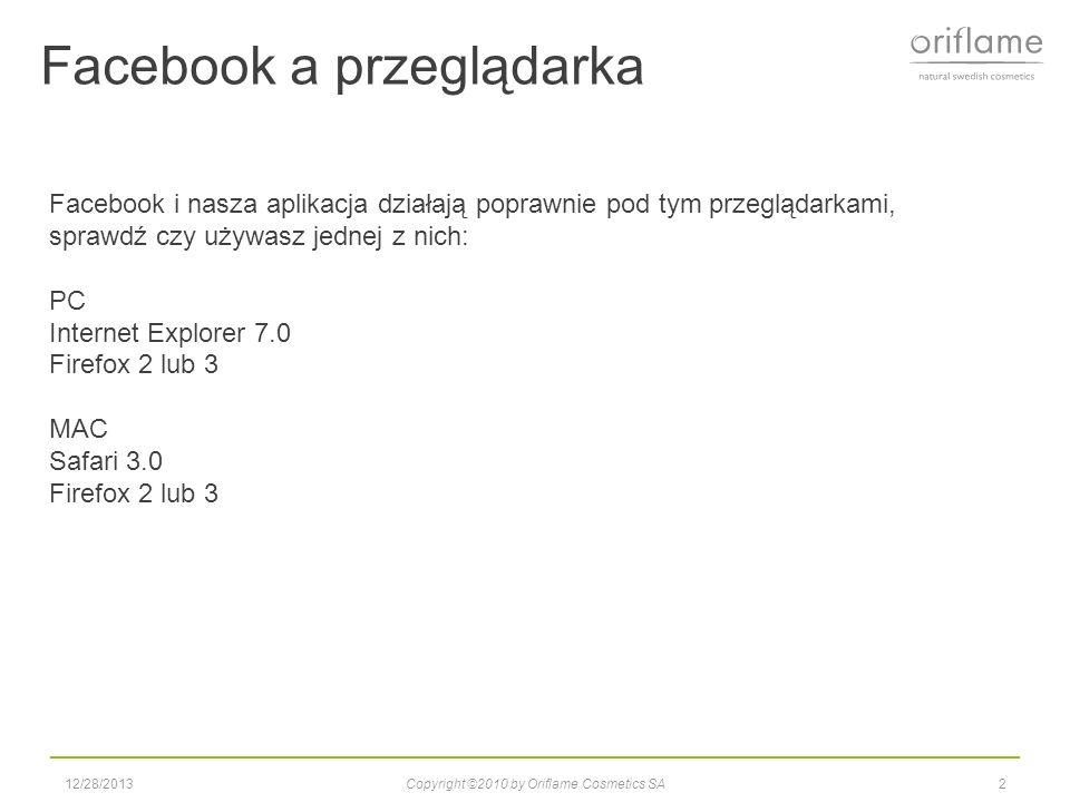 Facebook a przeglądarka 12/28/2013Copyright ©2010 by Oriflame Cosmetics SA2 Facebook i nasza aplikacja działają poprawnie pod tym przeglądarkami, sprawdź czy używasz jednej z nich: PC Internet Explorer 7.0 Firefox 2 lub 3 MAC Safari 3.0 Firefox 2 lub 3