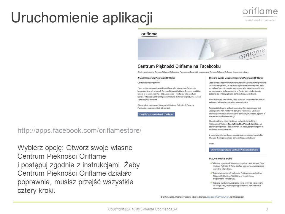 Uruchomienie aplikacji 3Copyright ©2010 by Oriflame Cosmetics SA http://apps.facebook.com/oriflamestore/ Wybierz opcję: Otwórz swoje własne Centrum Piękności Oriflame i postępuj zgodnie z instrukcjami.