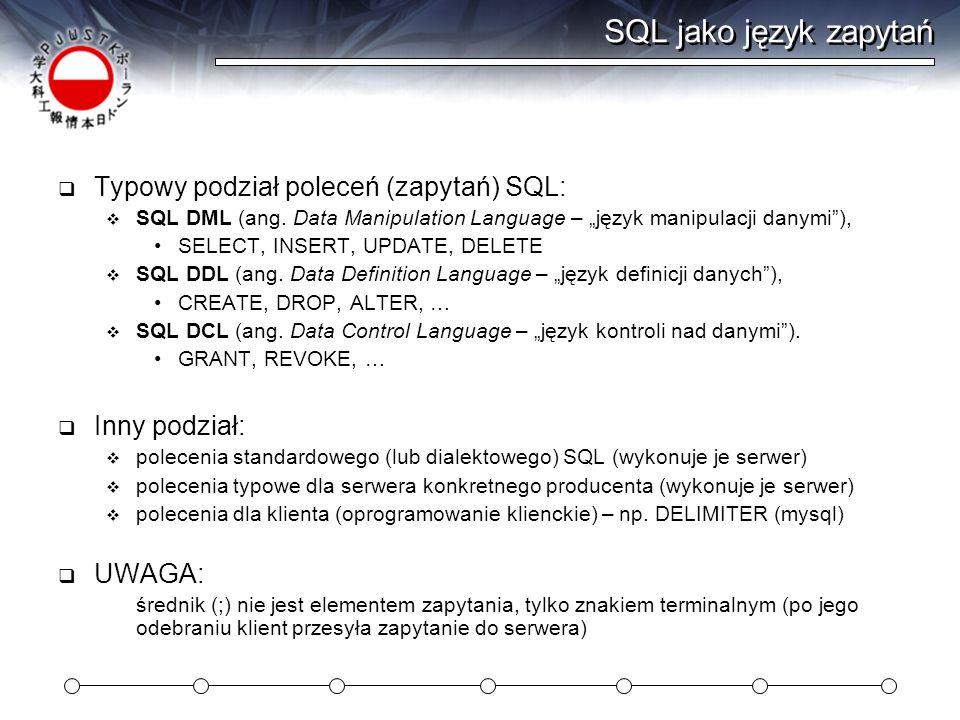 SQL jako język zapytań Typowy podział poleceń (zapytań) SQL: SQL DML (ang. Data Manipulation Language – język manipulacji danymi), SELECT, INSERT, UPD