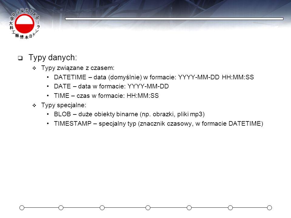 Typy danych: Typy związane z czasem: DATETIME – data (domyślnie) w formacie: YYYY-MM-DD HH:MM:SS DATE – data w formacie: YYYY-MM-DD TIME – czas w form