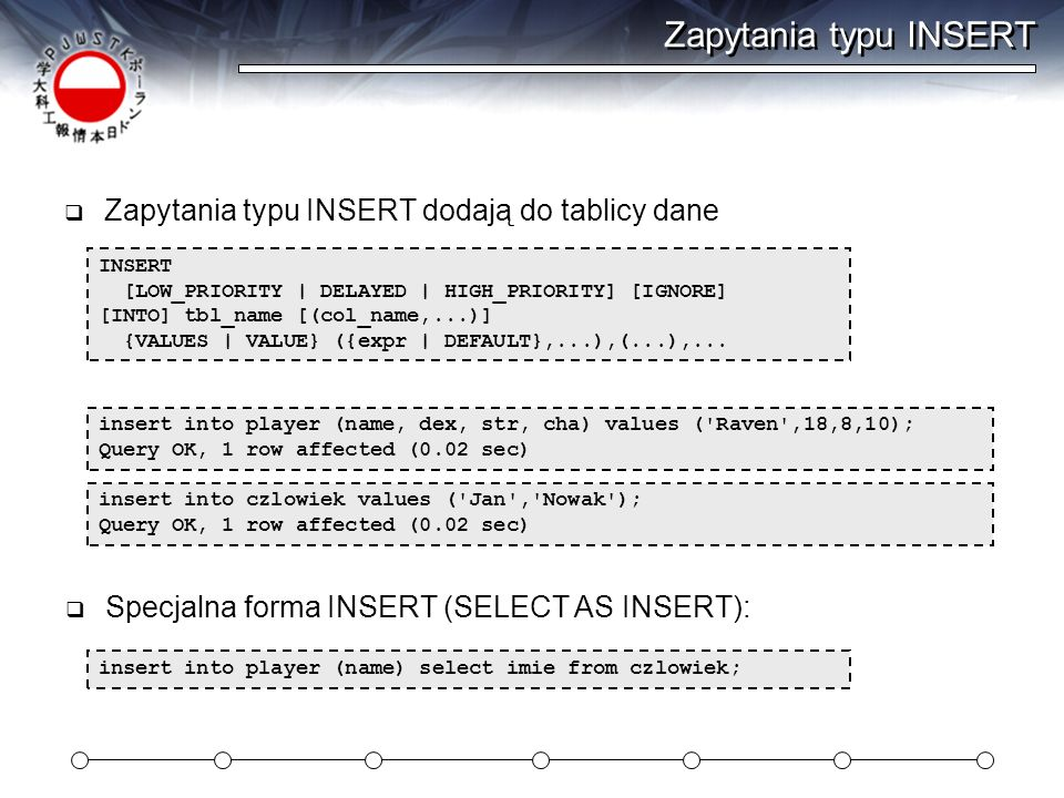 Zapytania typu INSERT Zapytania typu INSERT dodają do tablicy dane INSERT [LOW_PRIORITY | DELAYED | HIGH_PRIORITY] [IGNORE] [INTO] tbl_name [(col_name