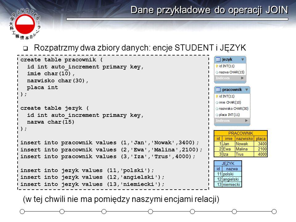 Dane przykładowe do operacji JOIN Rozpatrzmy dwa zbiory danych: encje STUDENT i JĘZYK create table pracownik ( id int auto_increment primary key, imie
