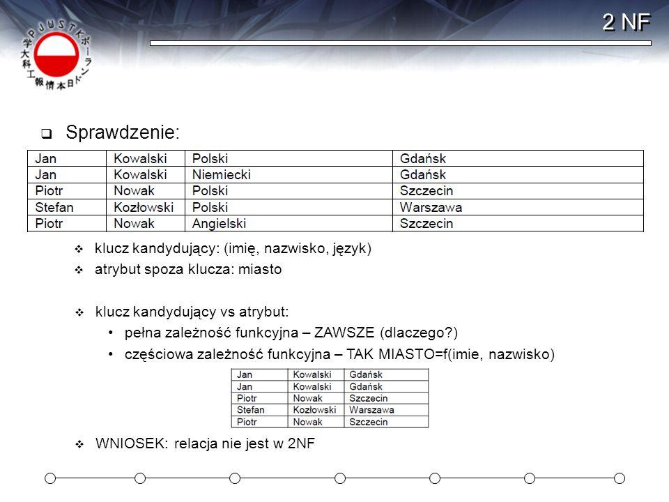 2 NF Sprawdzenie: klucz kandydujący: (imię, nazwisko, język) atrybut spoza klucza: miasto klucz kandydujący vs atrybut: pełna zależność funkcyjna – ZA