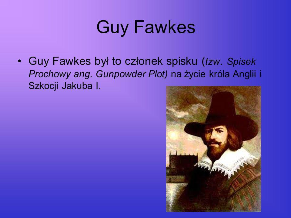 Guy Fawkes Guy Fawkes był to członek spisku ( tzw. Spisek Prochowy ang. Gunpowder Plot) na życie króla Anglii i Szkocji Jakuba I.