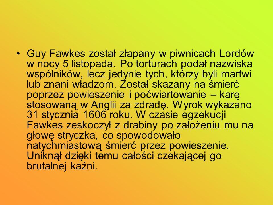 Guy Fawkes został złapany w piwnicach Lordów w nocy 5 listopada. Po torturach podał nazwiska wspólników, lecz jedynie tych, którzy byli martwi lub zna