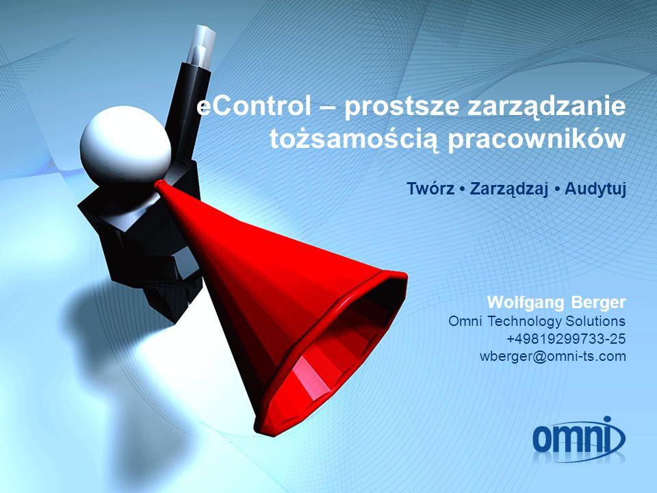 eControl – prostsze zarządzanie tożsamością pracowników Twórz Zarządzaj Audytuj Wolfgang Berger Omni Technology Solutions +49819299733-25 wberger@omni-ts.com