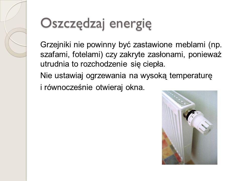 Ograniczaj zużycie energii elektrycznej Wymień żarówki na energooszczędne Gaś światło wychodząc z pokoju Wyciągaj na noc ładowarki z kontaktu