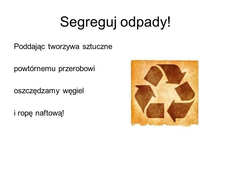 Segreguj odpady! Poddając tworzywa sztuczne powtórnemu przerobowi oszczędzamy węgiel i ropę naftową!
