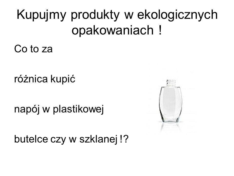 Kupujmy produkty w ekologicznych opakowaniach ! Co to za różnica kupić napój w plastikowej butelce czy w szklanej !?