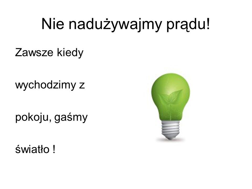 Nie nadużywajmy prądu! Zawsze kiedy wychodzimy z pokoju, gaśmy światło !