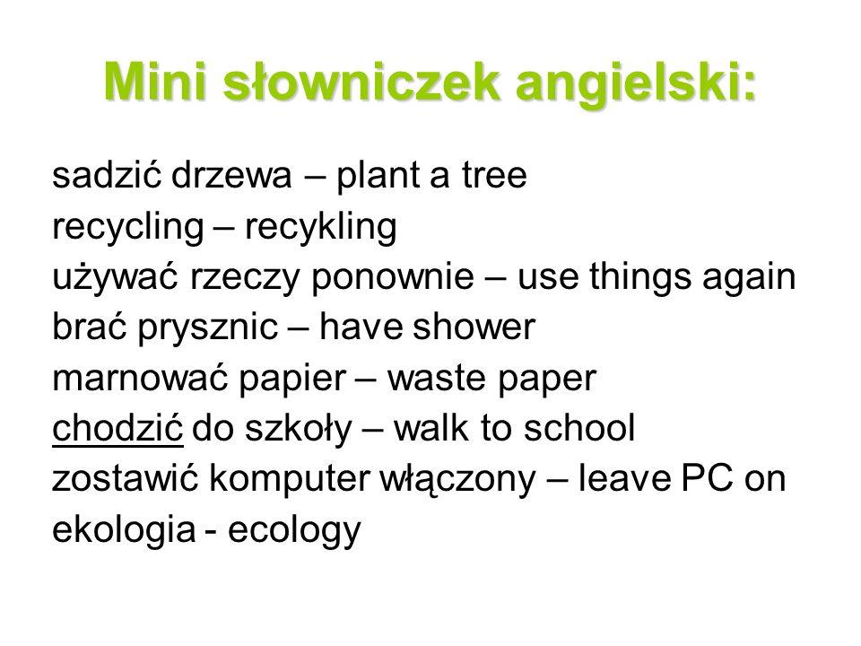 Mini słowniczek angielski: sadzić drzewa – plant a tree recycling – recykling używać rzeczy ponownie – use things again brać prysznic – have shower ma