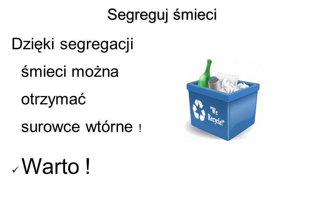 Segreguj śmieci Segreguj śmieci Dzięki segregacji śmieci można otrzymać surowce wtórne ! Warto !