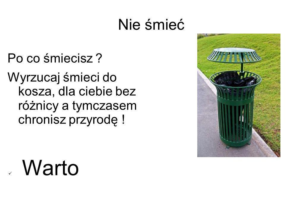 Nie śmieć Po co śmiecisz ? Wyrzucaj śmieci do kosza, dla ciebie bez różnicy a tymczasem chronisz przyrodę ! Warto