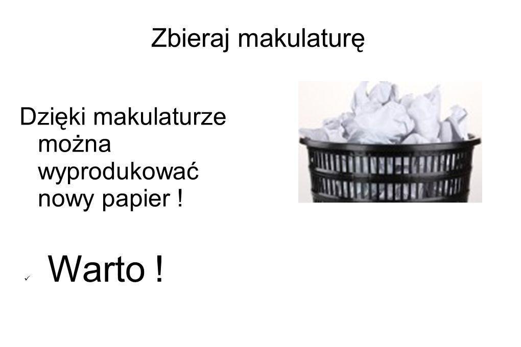 Zbieraj makulaturę Dzięki makulaturze można wyprodukować nowy papier ! Warto !