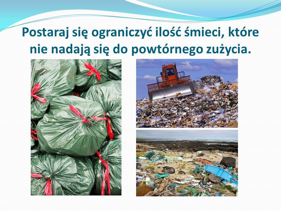 Postaraj się ograniczyć ilość śmieci, które nie nadają się do powtórnego zużycia.