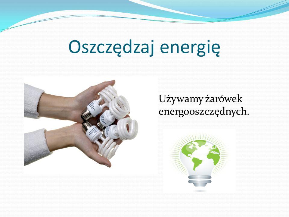 Oszczędzaj energię Używamy żarówek energooszczędnych.