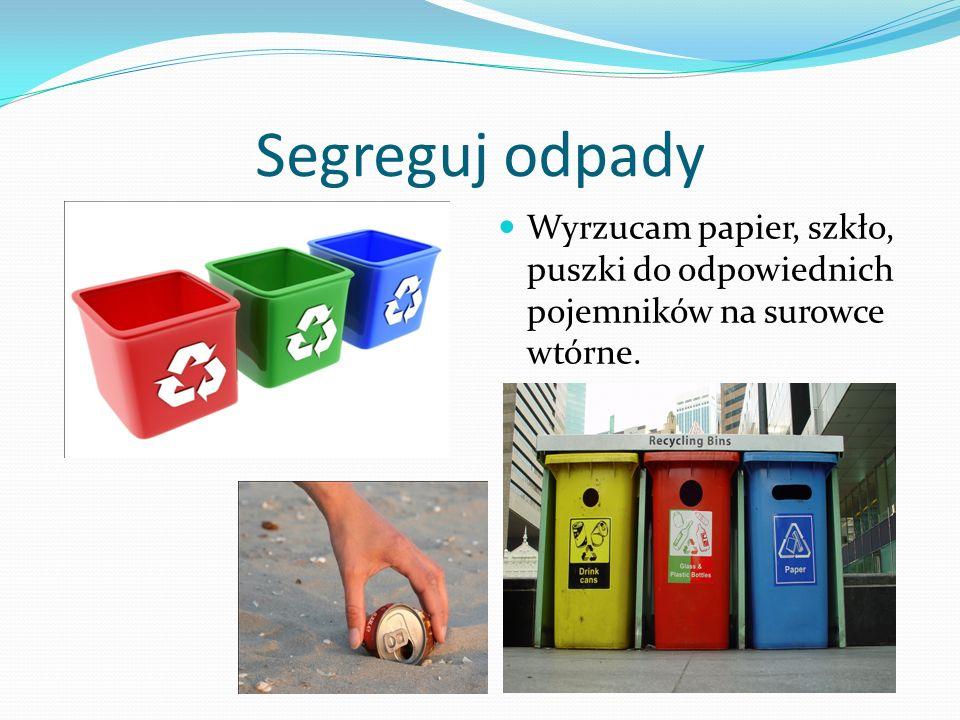 Segreguj odpady Wyrzucam papier, szkło, puszki do odpowiednich pojemników na surowce wtórne.