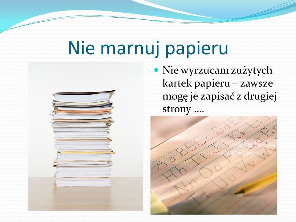 Nie marnuj papieru Nie wyrzucam zużytych kartek papieru – zawsze mogę je zapisać z drugiej strony ….