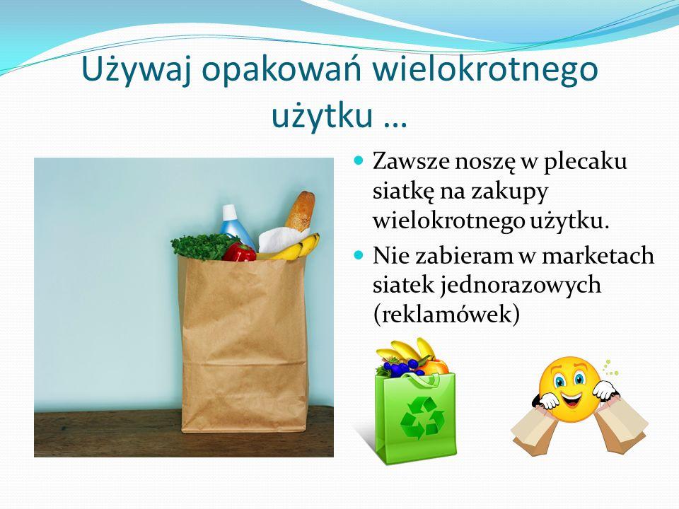 Używaj opakowań wielokrotnego użytku … Zawsze noszę w plecaku siatkę na zakupy wielokrotnego użytku. Nie zabieram w marketach siatek jednorazowych (re