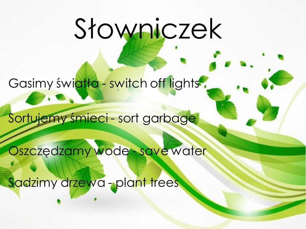 Słowniczek Gasimy światła - switch off lights Sortujemy śmieci - sort garbage Oszczędzamy wode - save water Sadzimy drzewa - plant trees