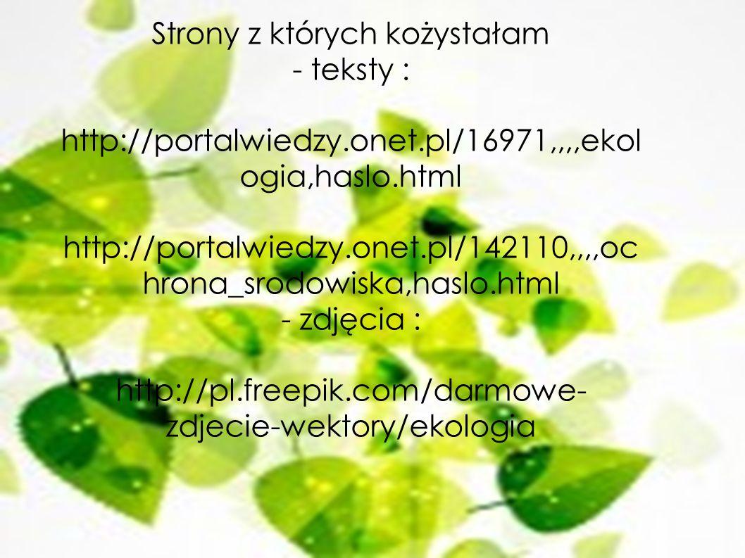 Strony z których kożystałam - teksty : http://portalwiedzy.onet.pl/16971,,,,ekol ogia,haslo.html http://portalwiedzy.onet.pl/142110,,,,oc hrona_srodow