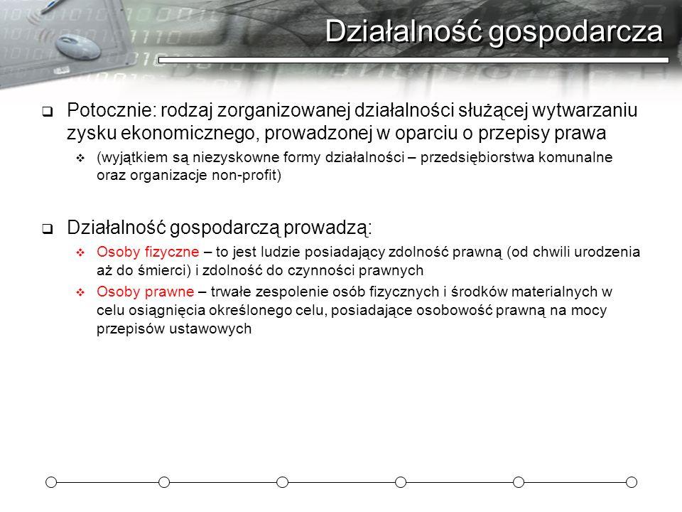 Działalność gospodarcza Potocznie: rodzaj zorganizowanej działalności służącej wytwarzaniu zysku ekonomicznego, prowadzonej w oparciu o przepisy prawa