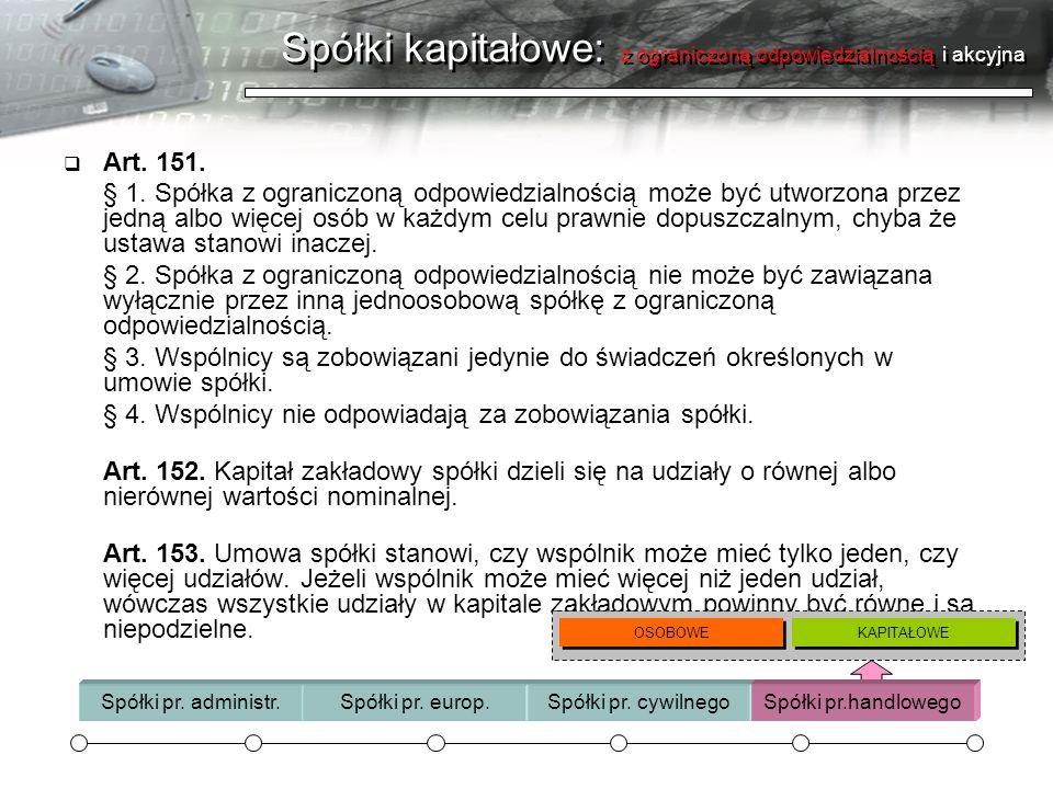 Spółki kapitałowe: z ograniczoną odpowiedzialnością i akcyjna Art. 151. § 1. Spółka z ograniczoną odpowiedzialnością może być utworzona przez jedną al