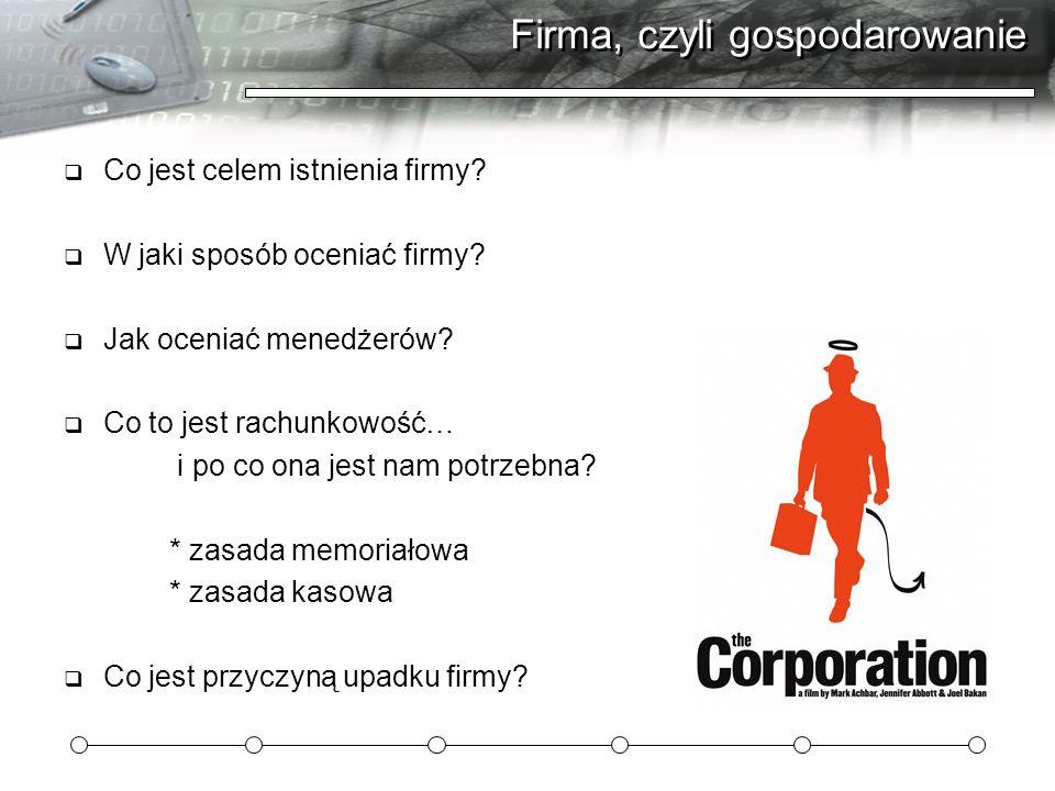Firma, czyli gospodarowanie Co jest celem istnienia firmy? W jaki sposób oceniać firmy? Jak oceniać menedżerów? Co to jest rachunkowość… i po co ona j