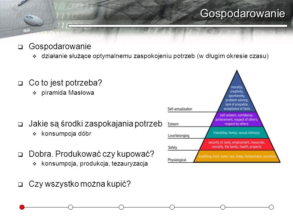 Gospodarowanie działanie służące optymalnemu zaspokojeniu potrzeb (w długim okresie czasu) Co to jest potrzeba? piramida Masłowa Jakie są środki zaspo