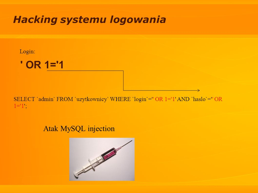 Hacking systemu logowania Login: ' OR 1='1 SELECT `admin` FROM `uzytkownicy` WHERE `login`='' OR 1='1' AND `haslo`='' OR 1='1'; Atak MySQL injection