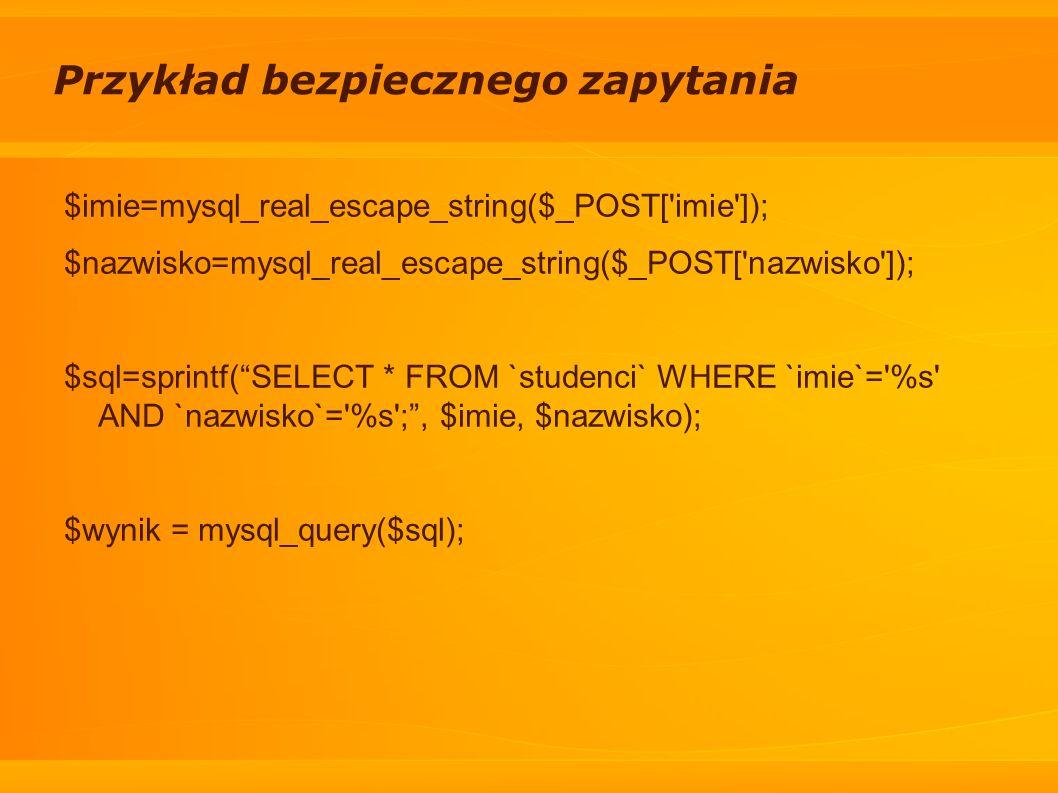 Przykład bezpiecznego zapytania $imie=mysql_real_escape_string($_POST['imie']); $nazwisko=mysql_real_escape_string($_POST['nazwisko']); $sql=sprintf(S