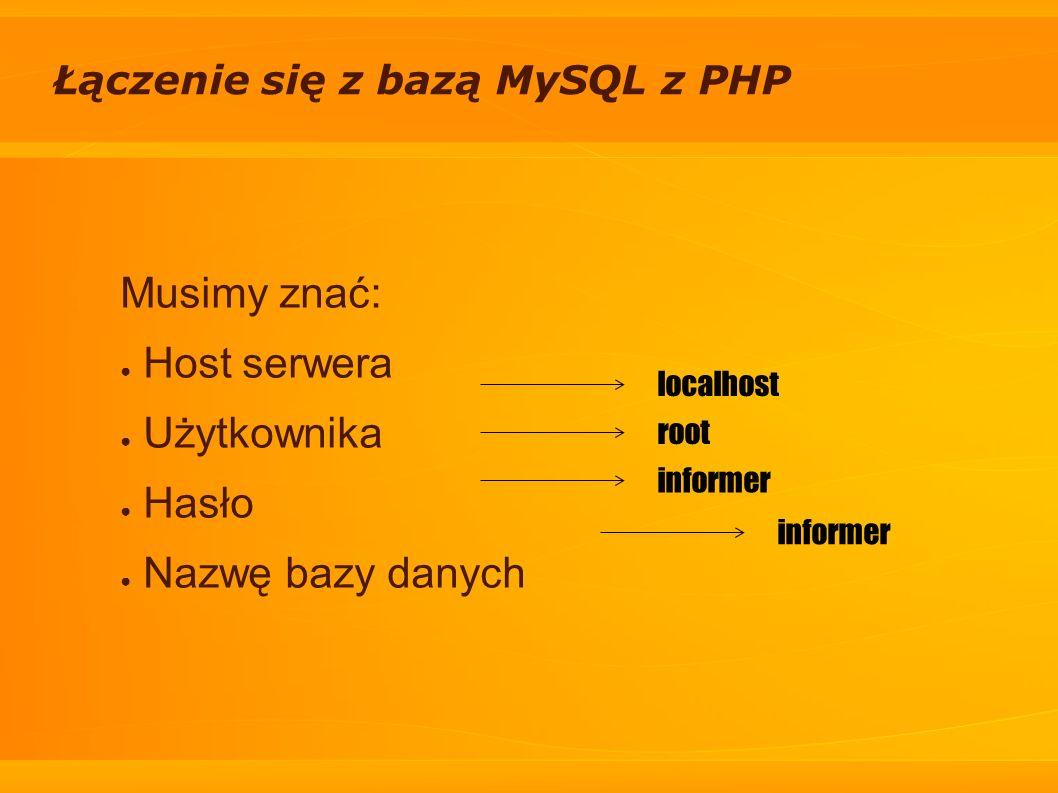 Łączenie się z bazą MySQL z PHP Musimy znać: Host serwera Użytkownika Hasło Nazwę bazy danych localhost root informer