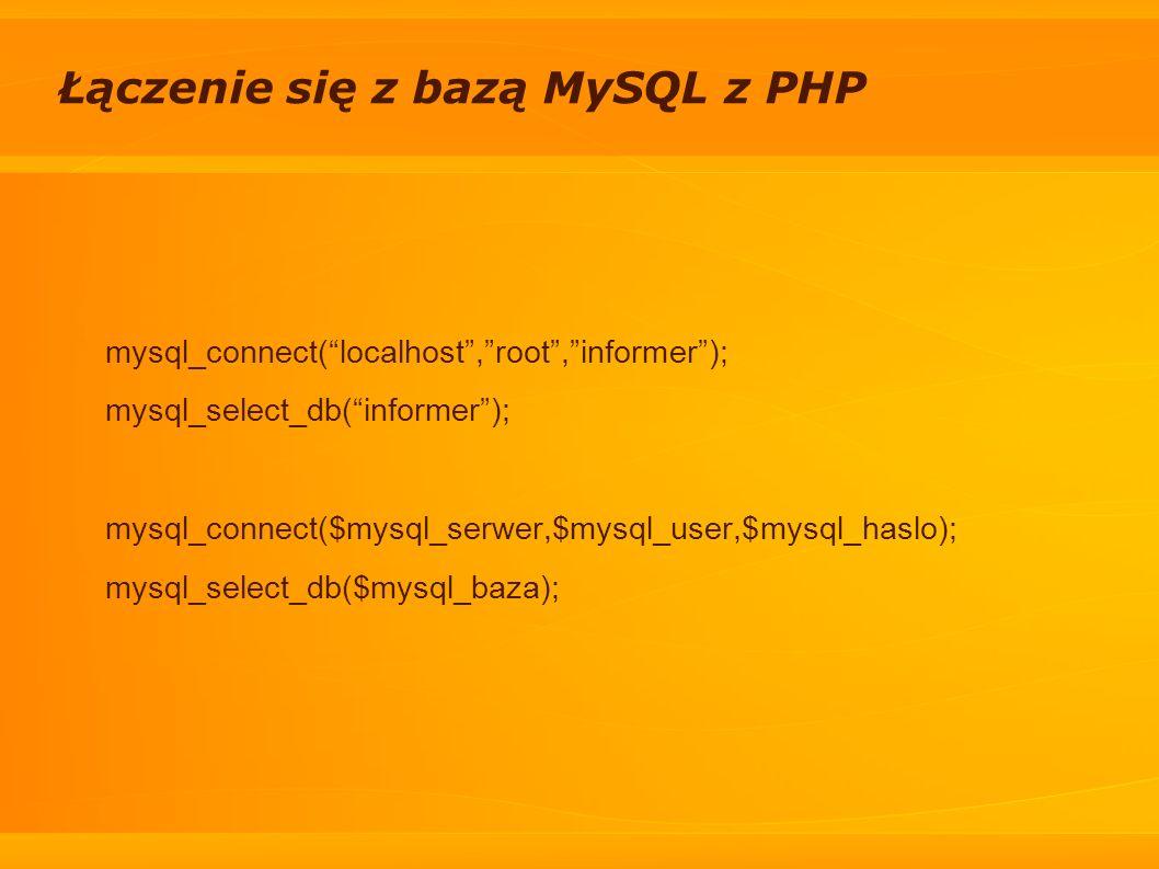 Łączenie się z bazą MySQL z PHP mysql_connect(localhost,root,informer); mysql_select_db(informer); mysql_connect($mysql_serwer,$mysql_user,$mysql_hasl