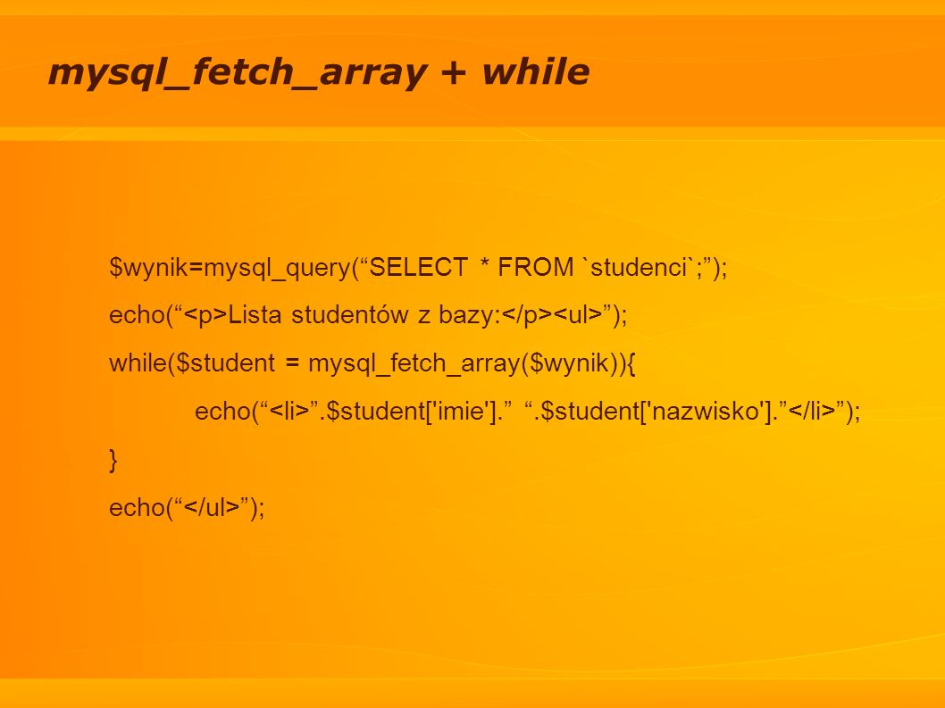 mysql_fetch_array + while $wynik=mysql_query(SELECT * FROM `studenci`;); echo( Lista studentów z bazy: ); while($student = mysql_fetch_array($wynik)){