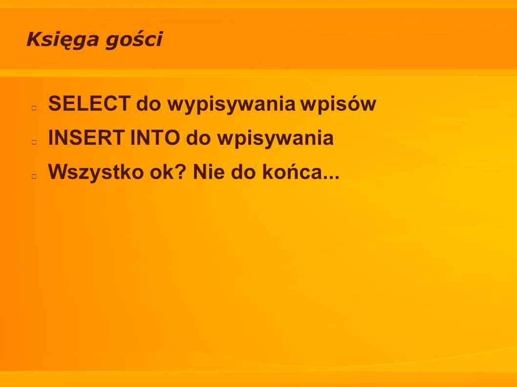 Księga gości SELECT do wypisywania wpisów INSERT INTO do wpisywania Wszystko ok? Nie do końca...