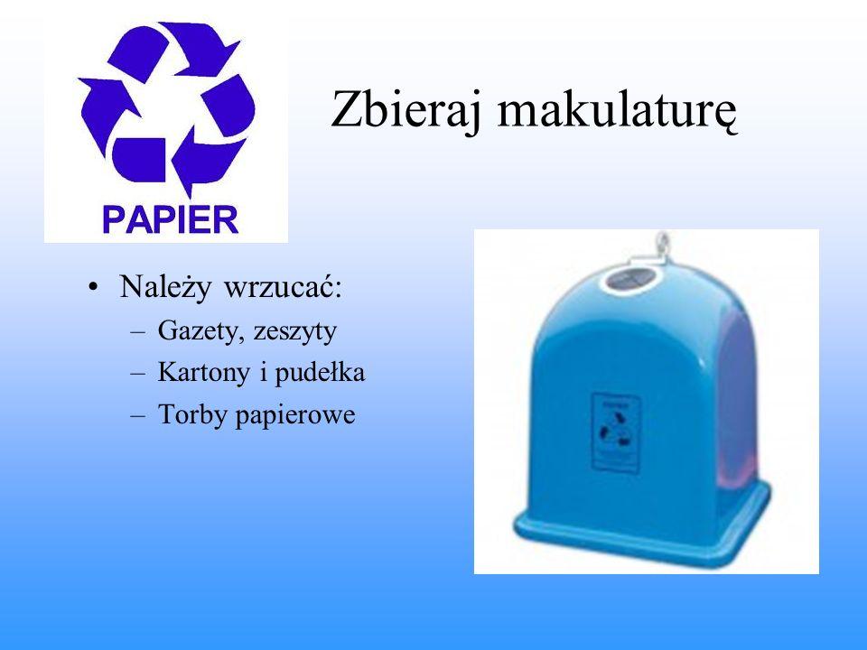 Zbieraj makulaturę Należy wrzucać: –Gazety, zeszyty –Kartony i pudełka –Torby papierowe