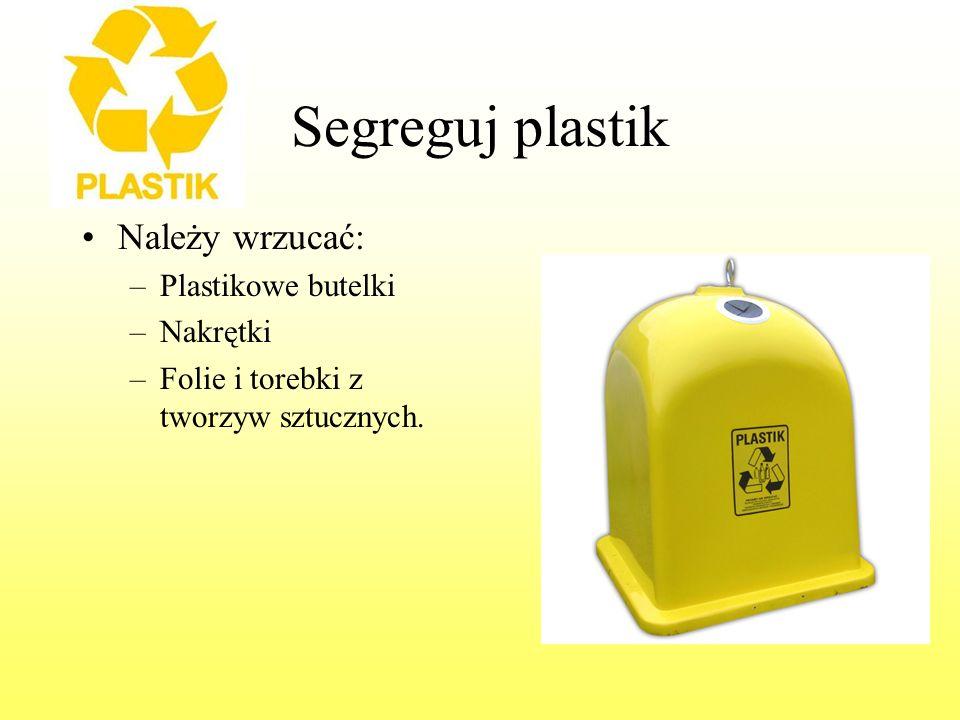Segreguj plastik Należy wrzucać: –Plastikowe butelki –Nakrętki –Folie i torebki z tworzyw sztucznych.