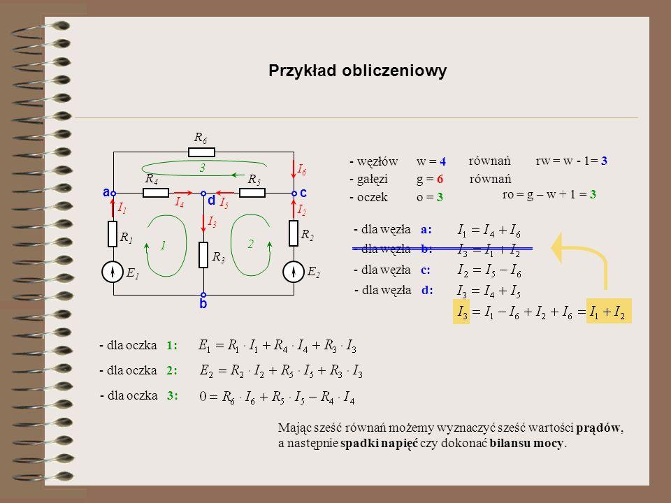 Przykład obliczeniowy R1R1 E1E1 R2R2 R3R3 R4R4 R5R5 R6R6 E2E2 a b c d I1I1 I2I2 I6I6 I5I5 I4I4 I3I3 - węzłóww = 4 - gałęzig = 6 - oczeko = 3 1 3 2 - d