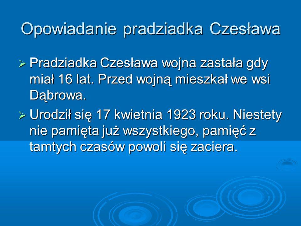 Opowiadanie pradziadka Czesława Pradziadka Czesława wojna zastała gdy miał 16 lat.