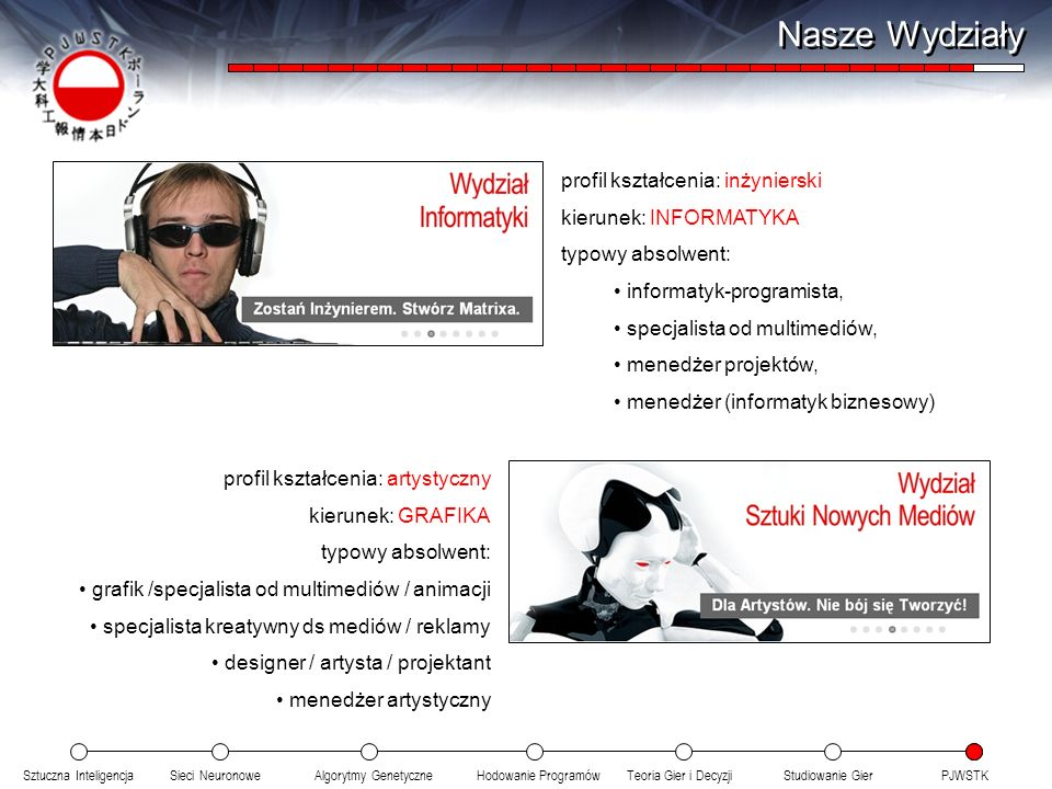 Sztuczna InteligencjaSieci NeuronoweTeoria Gier i DecyzjiHodowanie ProgramówAlgorytmy GenetyczneStudiowanie GierPJWSTK Nasze Wydziały profil kształcenia: inżynierski kierunek: INFORMATYKA typowy absolwent: informatyk-programista, specjalista od multimediów, menedżer projektów, menedżer (informatyk biznesowy) profil kształcenia: artystyczny kierunek: GRAFIKA typowy absolwent: grafik /specjalista od multimediów / animacji specjalista kreatywny ds mediów / reklamy designer / artysta / projektant menedżer artystyczny