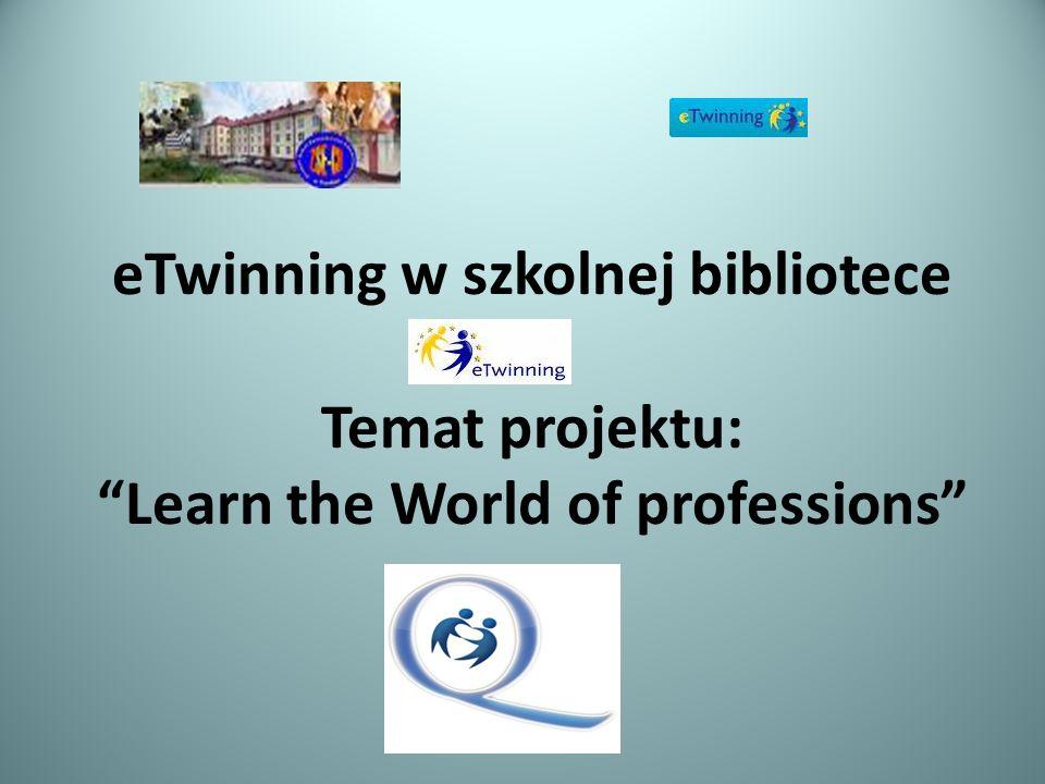 eTwinning w szkolnej bibliotece Temat projektu: Learn the World of professions