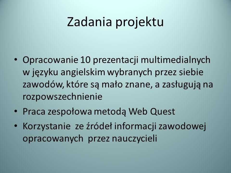 Zadania projektu Opracowanie 10 prezentacji multimedialnych w języku angielskim wybranych przez siebie zawodów, które są mało znane, a zasługują na rozpowszechnienie Praca zespołowa metodą Web Quest Korzystanie ze źródeł informacji zawodowej opracowanych przez nauczycieli