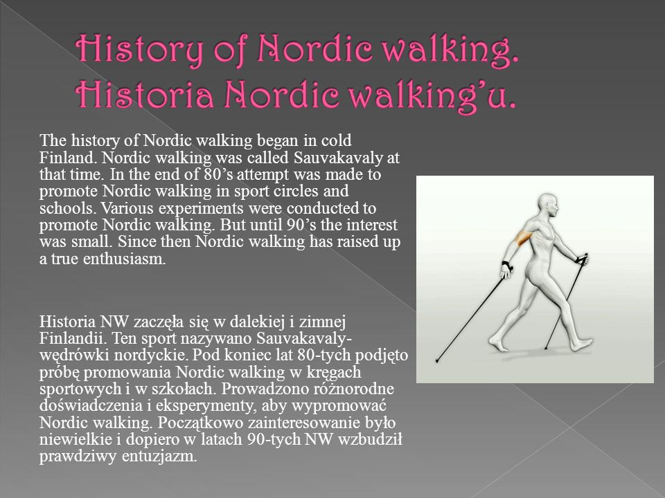 The history of Nordic walking began in cold Finland. Nordic walking was called Sauvakavaly at that time. In the end of 80s attempt was made to promote
